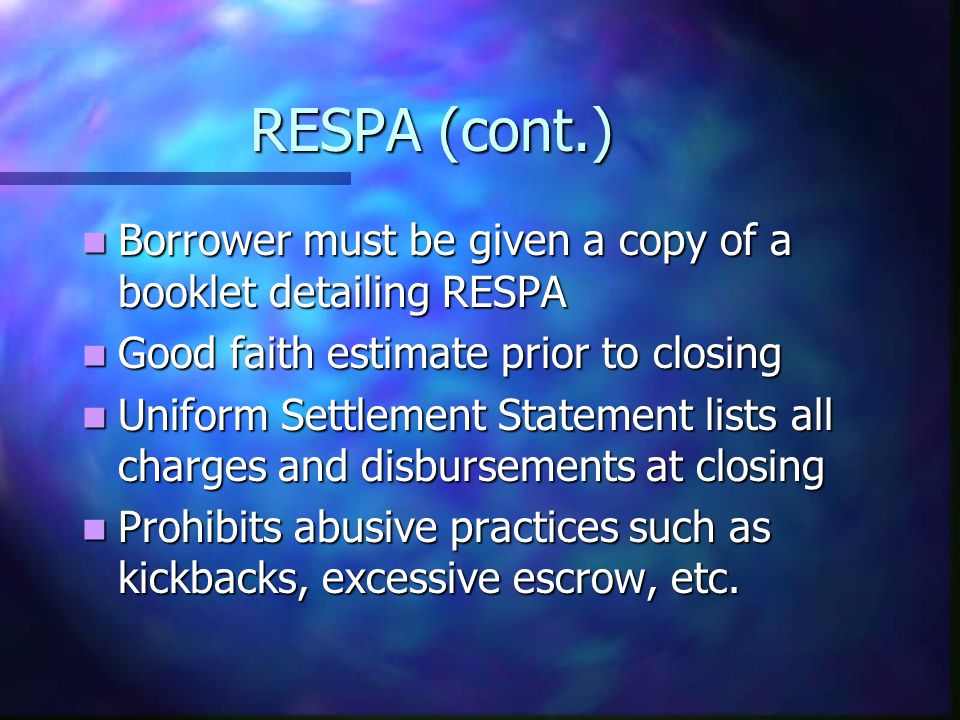 RESPA (cont.) Borrower must be given a copy of a booklet detailing RESPA Borrower must be given a copy of a booklet detailing RESPA Good faith estimate prior to closing Good faith estimate prior to closing Uniform Settlement Statement lists all charges and disbursements at closing Uniform Settlement Statement lists all charges and disbursements at closing Prohibits abusive practices such as kickbacks, excessive escrow, etc.