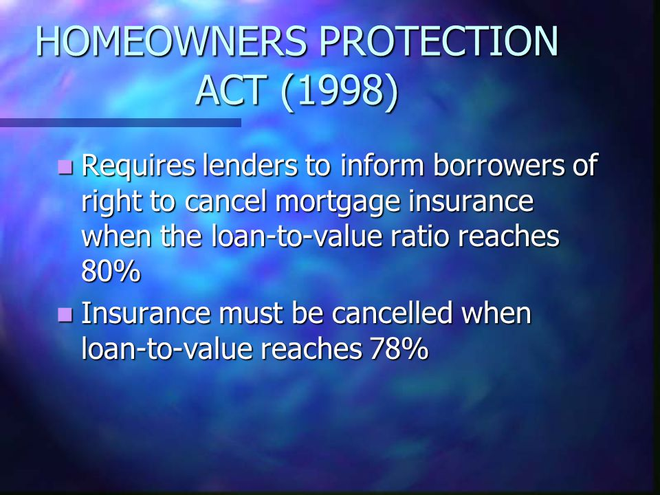 HOMEOWNERS PROTECTION ACT (1998) Requires lenders to inform borrowers of right to cancel mortgage insurance when the loan-to-value ratio reaches 80% Requires lenders to inform borrowers of right to cancel mortgage insurance when the loan-to-value ratio reaches 80% Insurance must be cancelled when loan-to-value reaches 78% Insurance must be cancelled when loan-to-value reaches 78%
