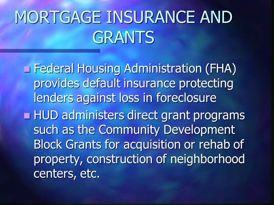 MORTGAGE INSURANCE AND GRANTS Federal Housing Administration (FHA) provides default insurance protecting lenders against loss in foreclosure Federal Housing Administration (FHA) provides default insurance protecting lenders against loss in foreclosure HUD administers direct grant programs such as the Community Development Block Grants for acquisition or rehab of property, construction of neighborhood centers, etc.