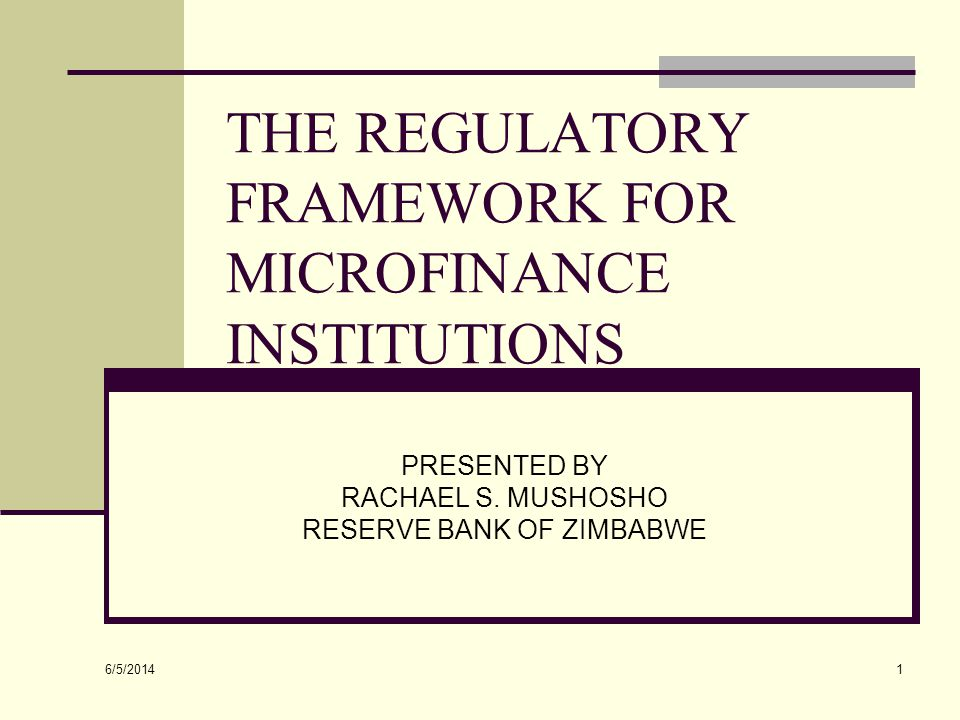 6/5/2014 32 Regulation of MFIs The continuum of institutions providing microfinance cannot develop fully without a regulatory environment conducive to their growth Without such an environment, fragmentation and segmentation will continue to inhibit the institutional transformation of microfinance institutions A transparent, inclusive framework for regulation will preserve the market specialties of different types of microfinance institutions - and will promote their ultimate integration into the formal financial system Require standard registration documents and procedures