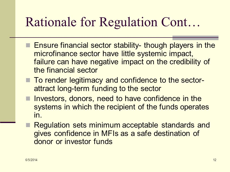 6/5/2014 12 Rationale for Regulation Cont… Ensure financial sector stability- though players in the microfinance sector have little systemic impact, f