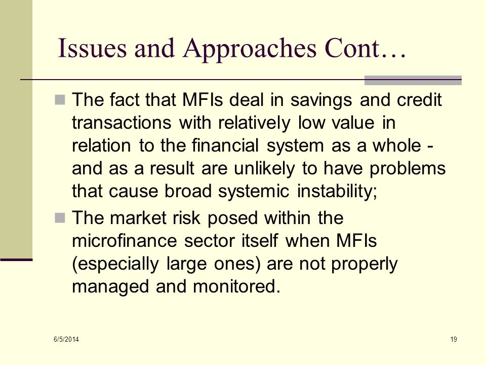 6/5/2014 19 Issues and Approaches Cont… The fact that MFIs deal in savings and credit transactions with relatively low value in relation to the financ