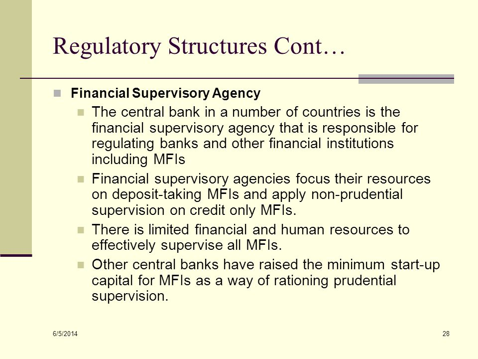6/5/2014 28 Regulatory Structures Cont… Financial Supervisory Agency The central bank in a number of countries is the financial supervisory agency tha