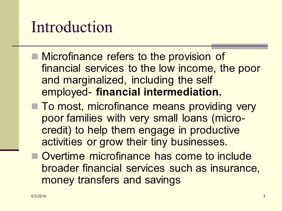 6/5/2014 4 Characteristics of Microfinance Clients Typically low income people with no access to formal financial services Self-employed and household-based entrepreneurs In rural areas includes farmers and small businesses into food processing, agriculture In urban areas may include artisans, shopkeepers, vendors, manufacturing, etc.