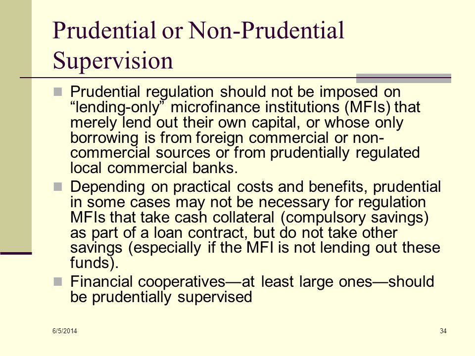 6/5/2014 34 Prudential or Non-Prudential Supervision Prudential regulation should not be imposed on lending-only microfinance institutions (MFIs) that