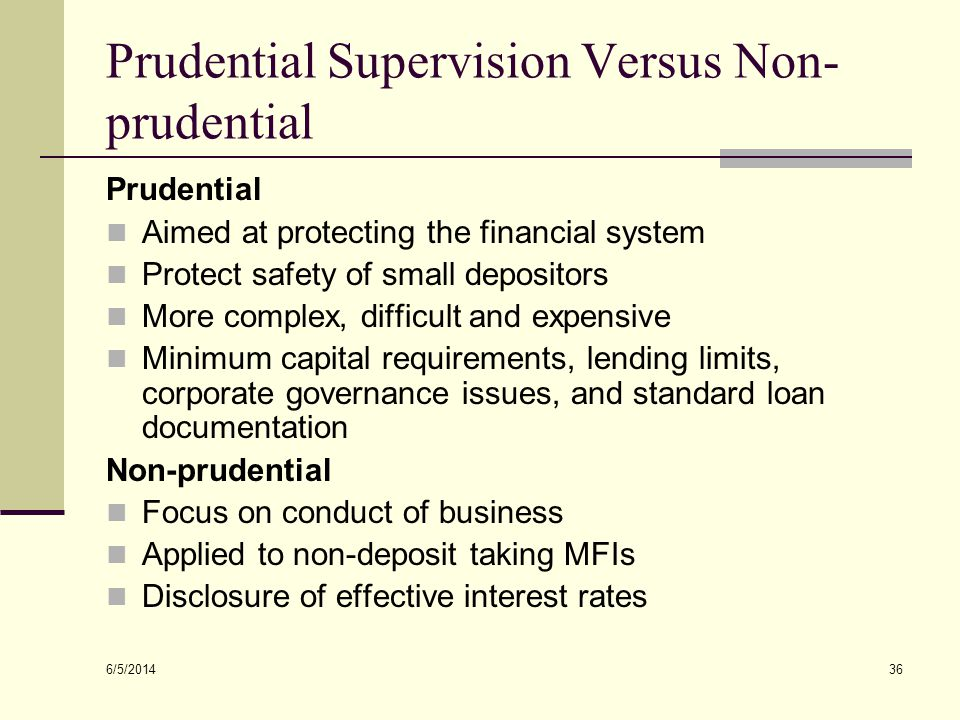 6/5/2014 36 Prudential Supervision Versus Non- prudential Prudential Aimed at protecting the financial system Protect safety of small depositors More