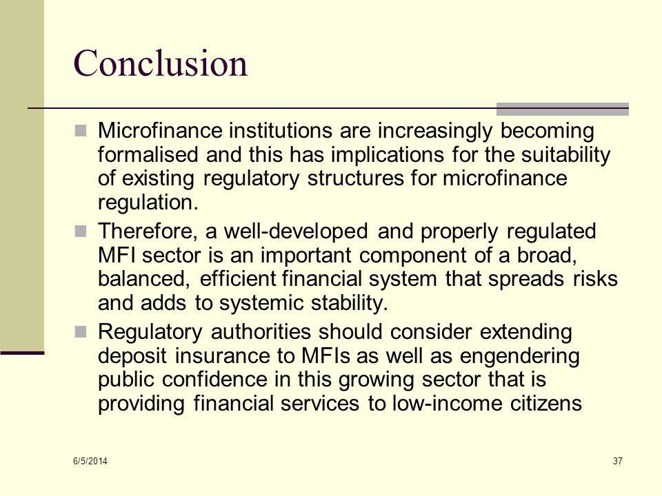 6/5/2014 37 Conclusion Microfinance institutions are increasingly becoming formalised and this has implications for the suitability of existing regula