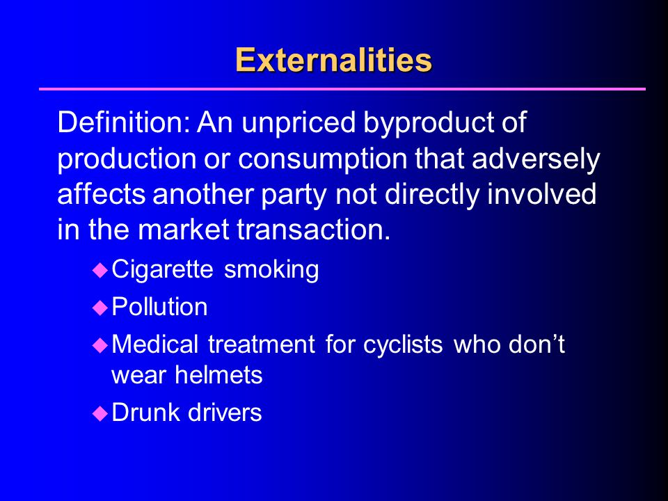Externalities Definition: An unpriced byproduct of production or consumption that adversely affects another party not directly involved in the market transaction.