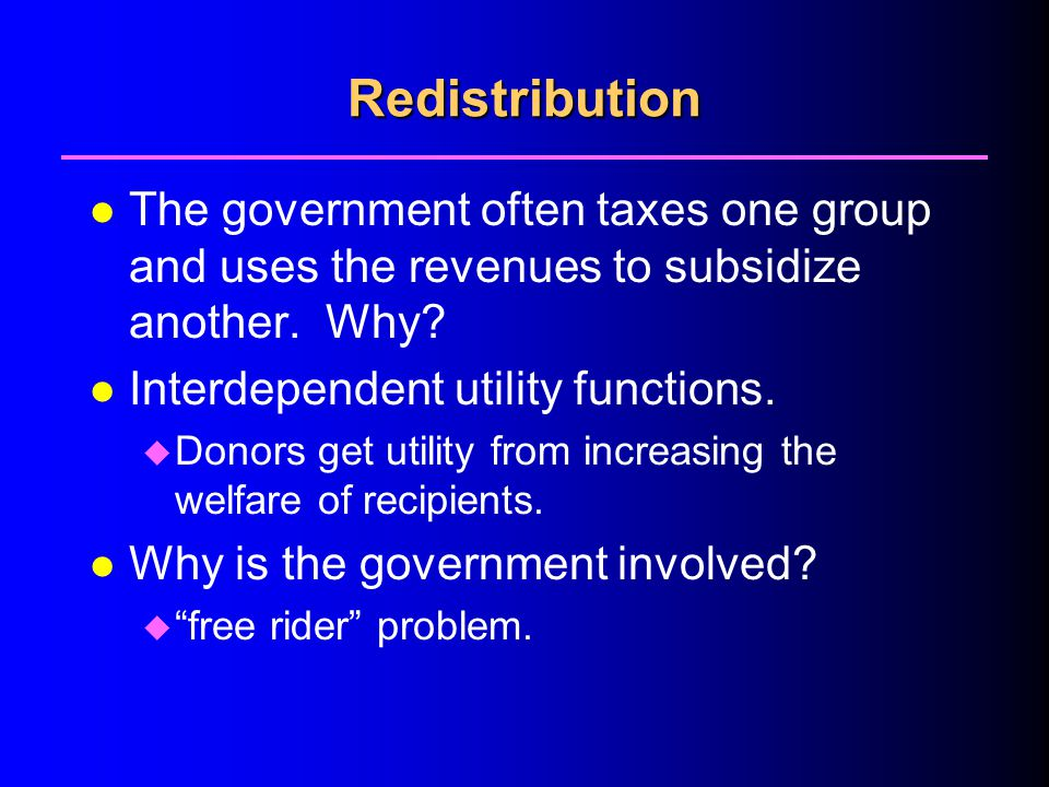Redistribution l The government often taxes one group and uses the revenues to subsidize another.
