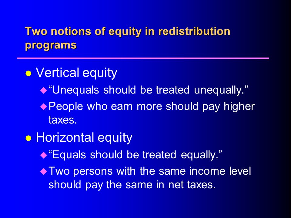 Two notions of equity in redistribution programs l Vertical equity u Unequals should be treated unequally.