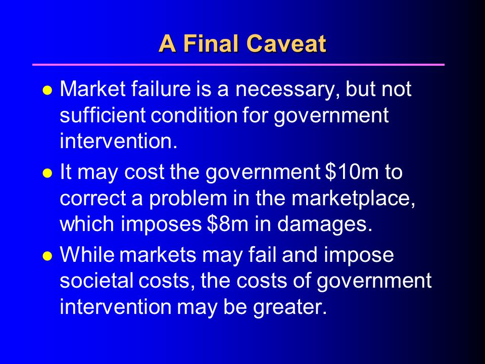 A Final Caveat l Market failure is a necessary, but not sufficient condition for government intervention.