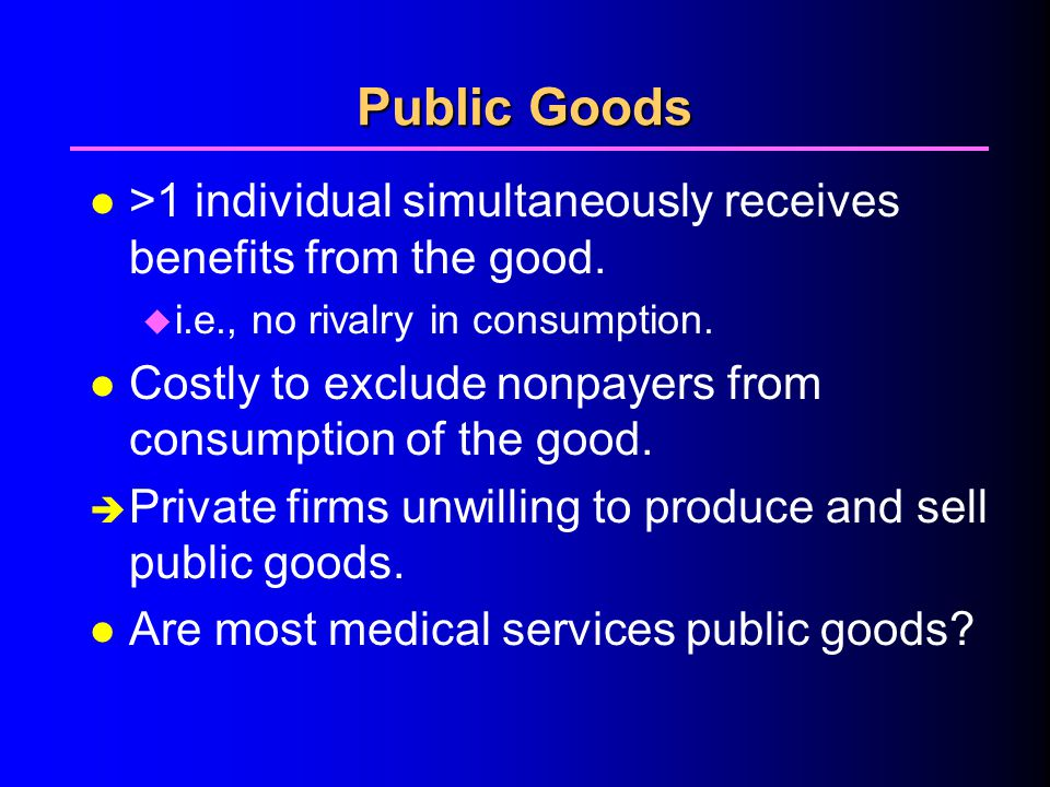 Public Goods l >1 individual simultaneously receives benefits from the good.