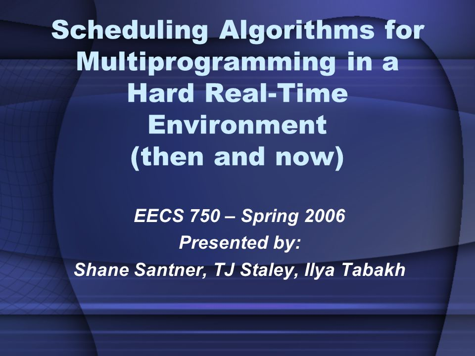 Scheduling Algorithms for Multiprogramming in a Hard Real-Time Environment (then and now) EECS 750 – Spring 2006 Presented by: Shane Santner, TJ Staley, Ilya Tabakh