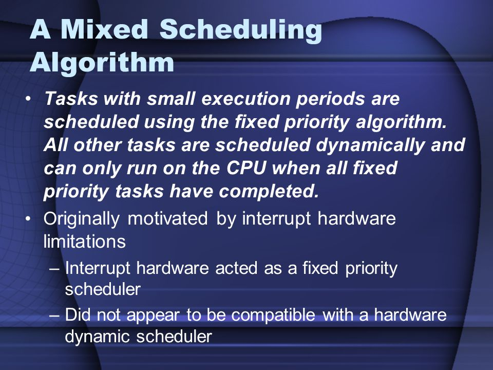 A Mixed Scheduling Algorithm Tasks with small execution periods are scheduled using the fixed priority algorithm.