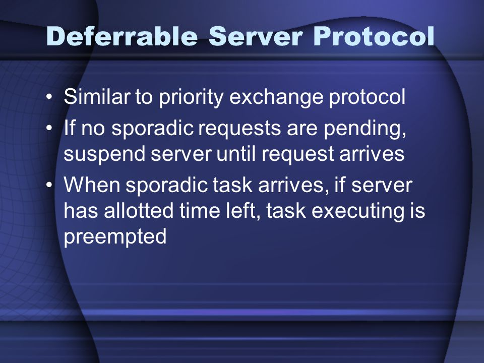 Deferrable Server Protocol Similar to priority exchange protocol If no sporadic requests are pending, suspend server until request arrives When sporadic task arrives, if server has allotted time left, task executing is preempted