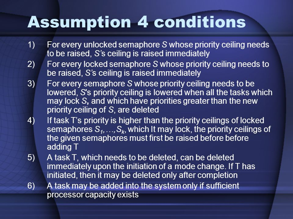 Assumption 4 conditions 1)For every unlocked semaphore S whose priority ceiling needs to be raised, Ss ceiling is raised immediately 2)For every locked semaphore S whose priority ceiling needs to be raised, Ss ceiling is raised immediately 3)For every semaphore S whose priority ceiling needs to be lowered, S s priority ceiling is lowered when all the tasks which may lock S, and which have priorities greater than the new priority ceiling of S, are deleted 4)If task Ts priority is higher than the priority ceilings of locked semaphores S 1,…,S k, which It may lock, the priority ceilings of the given semaphores must first be raised before before adding T 5)A task T, which needs to be deleted, can be deleted immediately upon the initiation of a mode change.