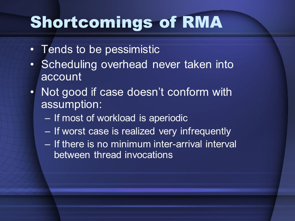 Shortcomings of RMA Tends to be pessimistic Scheduling overhead never taken into account Not good if case doesnt conform with assumption: –If most of workload is aperiodic –If worst case is realized very infrequently –If there is no minimum inter-arrival interval between thread invocations