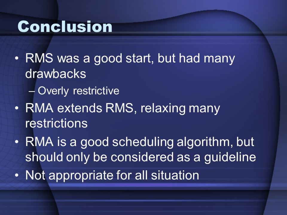 RMS was a good start, but had many drawbacks –Overly restrictive RMA extends RMS, relaxing many restrictions RMA is a good scheduling algorithm, but should only be considered as a guideline Not appropriate for all situation