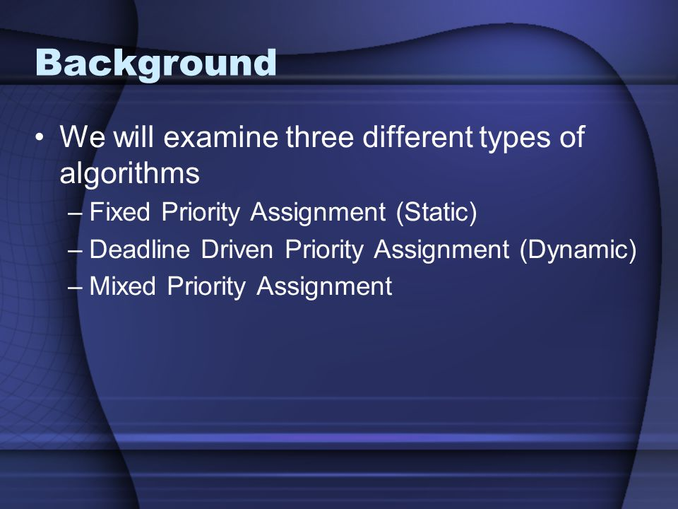 Background We will examine three different types of algorithms –Fixed Priority Assignment (Static) –Deadline Driven Priority Assignment (Dynamic) –Mixed Priority Assignment