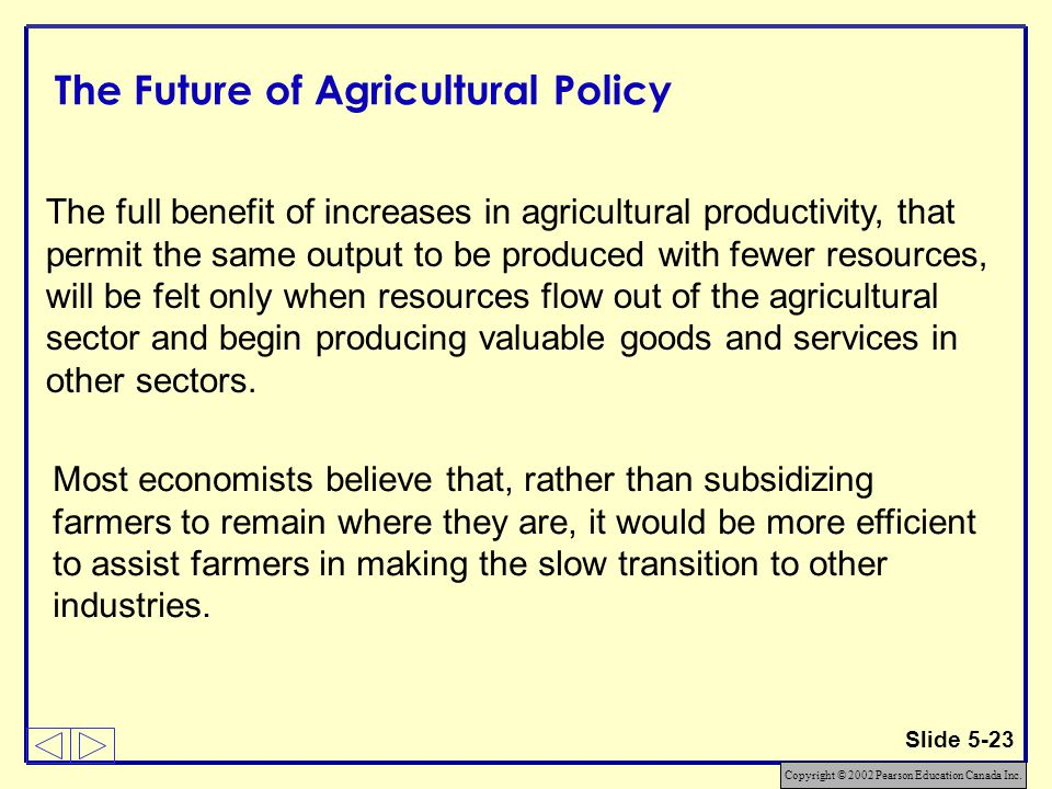 The Future of Agricultural Policy The full benefit of increases in agricultural productivity, that permit the same output to be produced with fewer resources, will be felt only when resources flow out of the agricultural sector and begin producing valuable goods and services in other sectors.