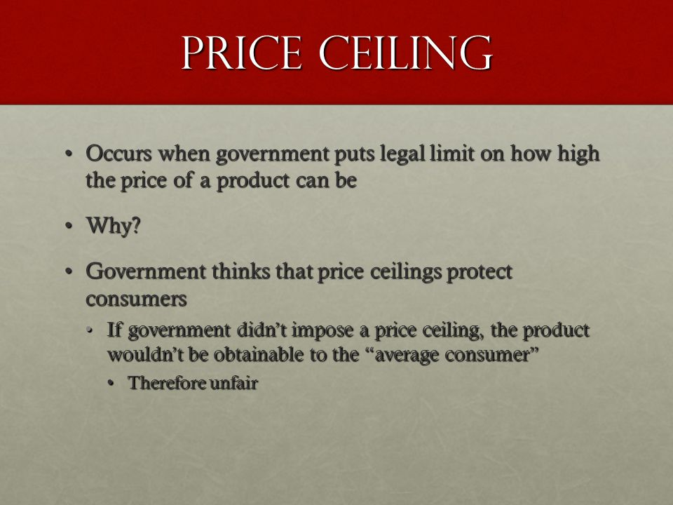 PRICE CEILING Occurs when government puts legal limit on how high the price of a product can beOccurs when government puts legal limit on how high the price of a product can be Why?Why.