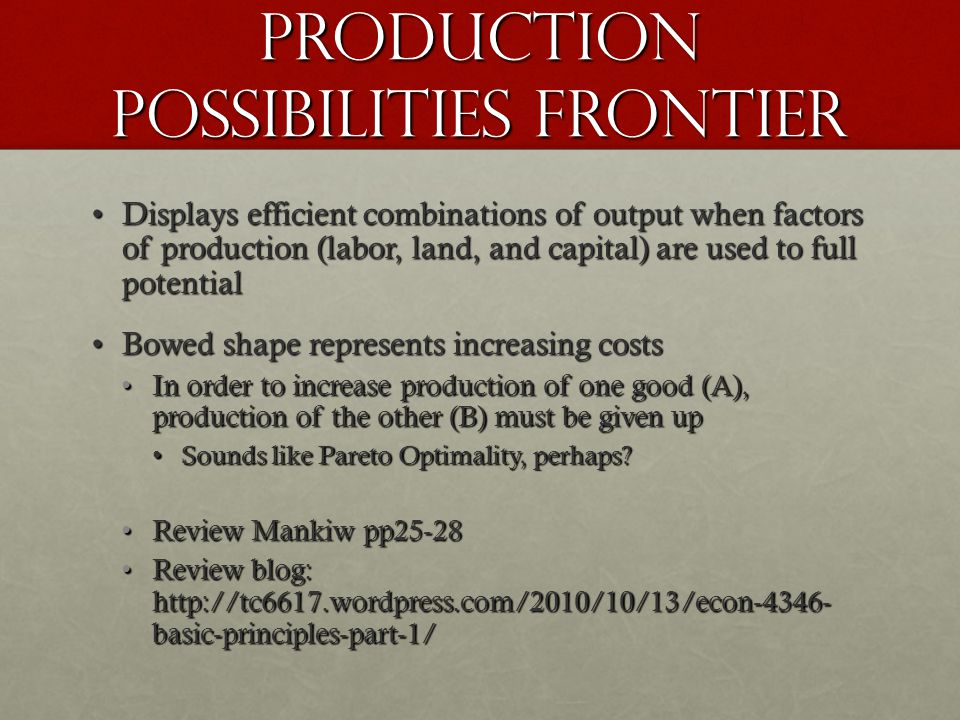 pRODUCTION POSSIBILITIES FRONTIER Displays efficient combinations of output when factors of production (labor, land, and capital) are used to full potentialDisplays efficient combinations of output when factors of production (labor, land, and capital) are used to full potential Bowed shape represents increasing costsBowed shape represents increasing costs In order to increase production of one good (A), production of the other (B) must be given upIn order to increase production of one good (A), production of the other (B) must be given up Sounds like Pareto Optimality, perhaps Sounds like Pareto Optimality, perhaps.