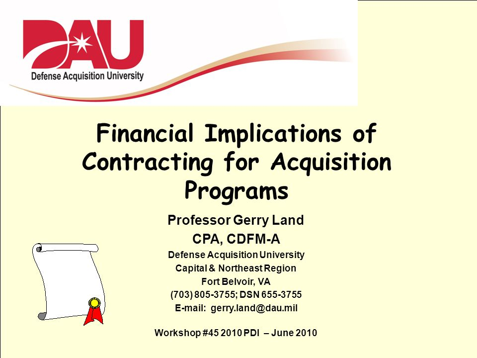 1 Financial Implications of Contracting for Acquisition Programs Professor Gerry Land CPA, CDFM-A Defense Acquisition University Capital & Northeast R
