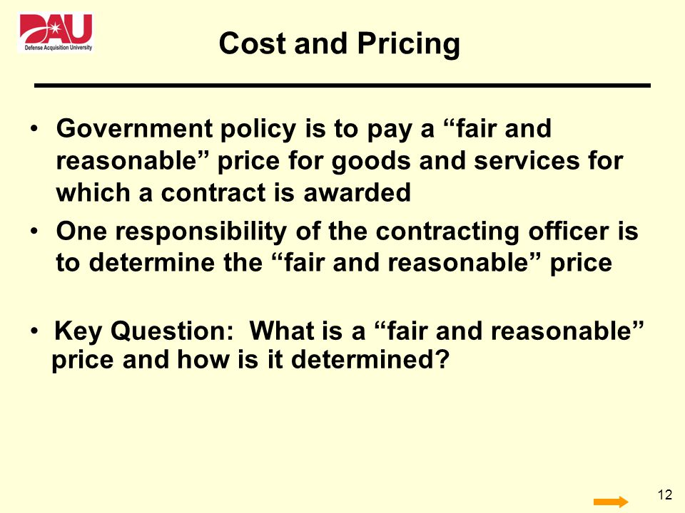 12 Cost and Pricing Government policy is to pay a fair and reasonable price for goods and services for which a contract is awarded One responsibility