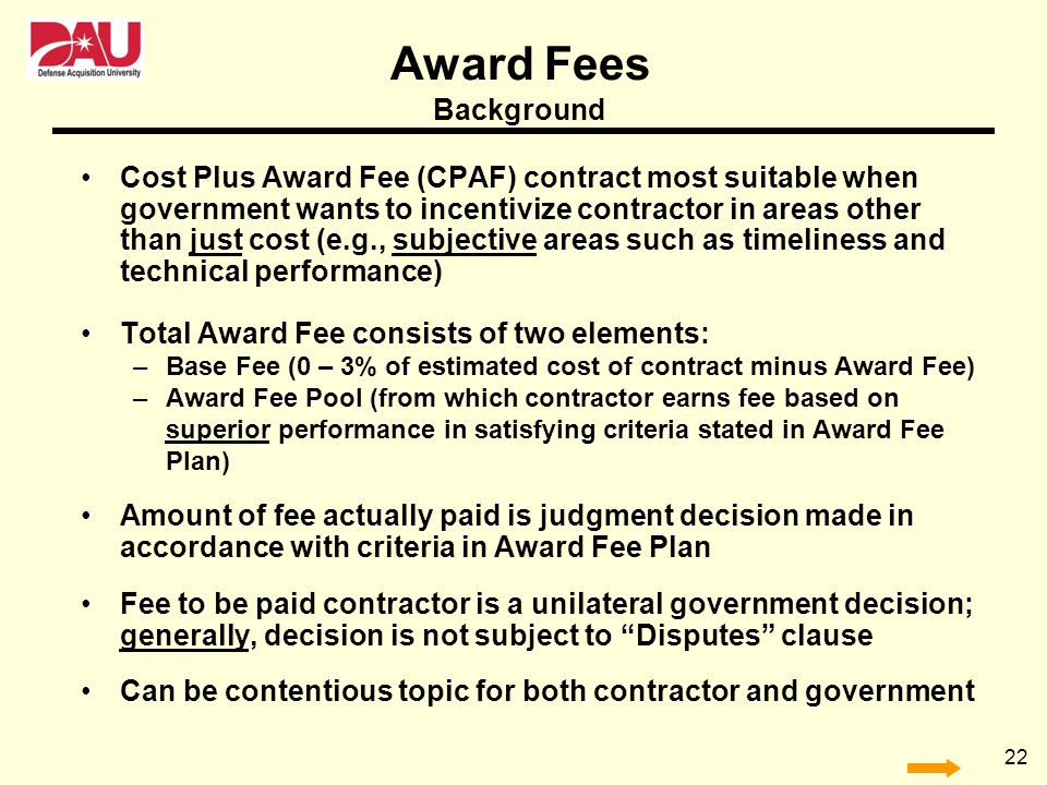 22 Cost Plus Award Fee (CPAF) contract most suitable when government wants to incentivize contractor in areas other than just cost (e.g., subjective a