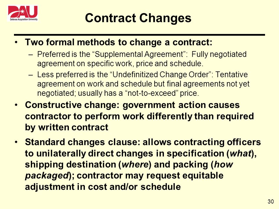 30 Two formal methods to change a contract: –Preferred is the Supplemental Agreement: Fully negotiated agreement on specific work, price and schedule.
