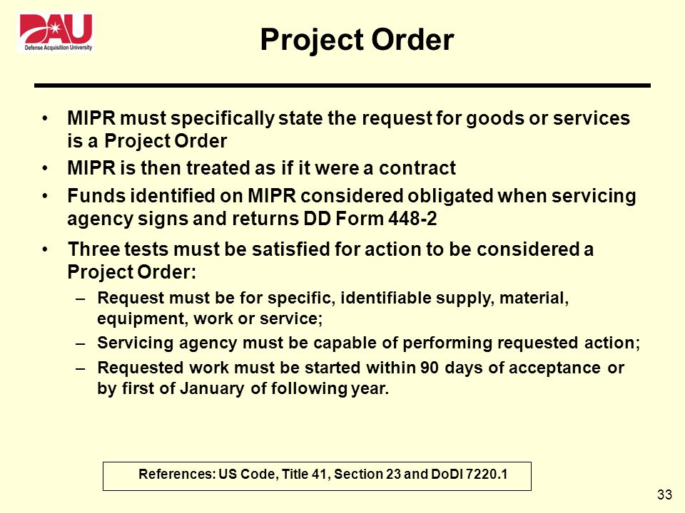 33 Project Order MIPR must specifically state the request for goods or services is a Project Order MIPR is then treated as if it were a contract Funds