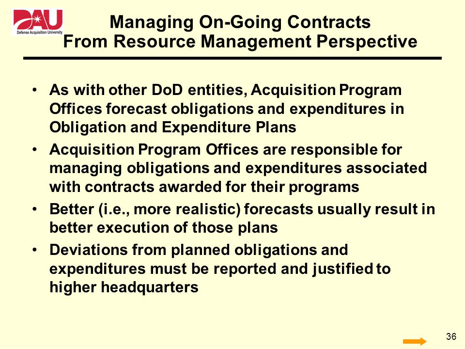 36 Managing On-Going Contracts As with other DoD entities, Acquisition Program Offices forecast obligations and expenditures in Obligation and Expendi