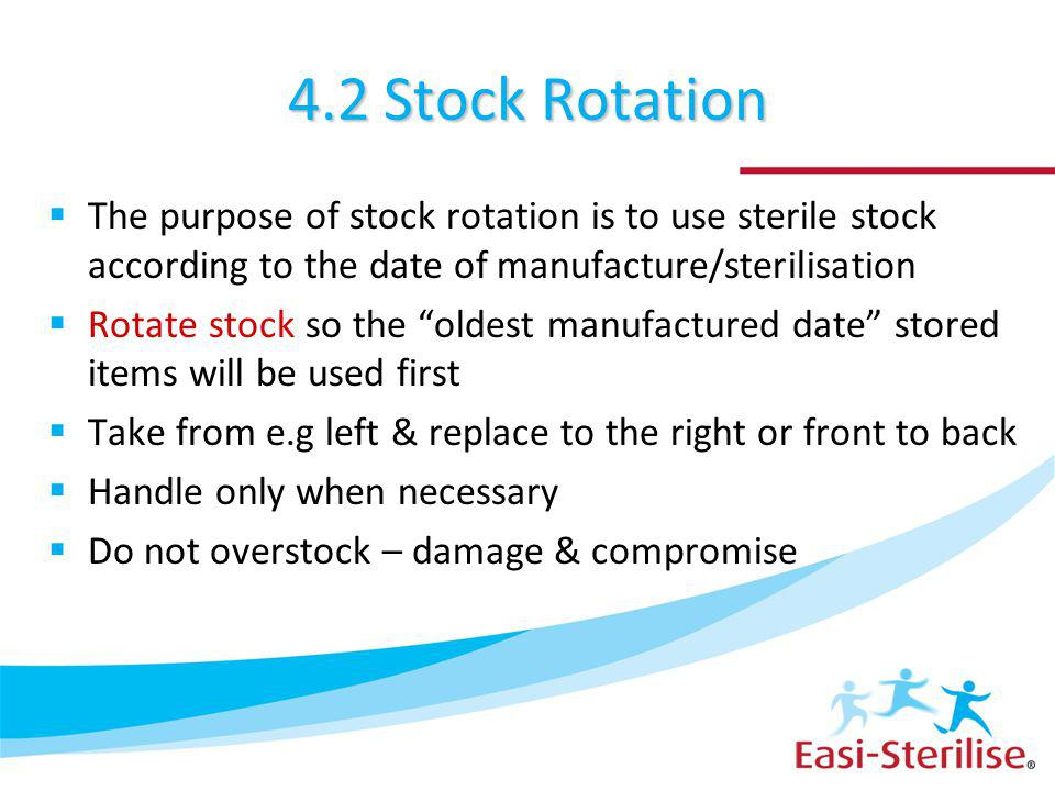4.2 Stock Rotation The purpose of stock rotation is to use sterile stock according to the date of manufacture/sterilisation Rotate stock so the oldest manufactured date stored items will be used first Take from e.g left & replace to the right or front to back Handle only when necessary Do not overstock – damage & compromise