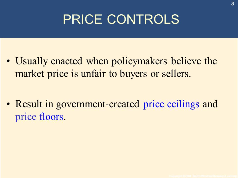Copyright © 2004 South-Western/Thomson Learning 3 PRICE CONTROLS Usually enacted when policymakers believe the market price is unfair to buyers or sel
