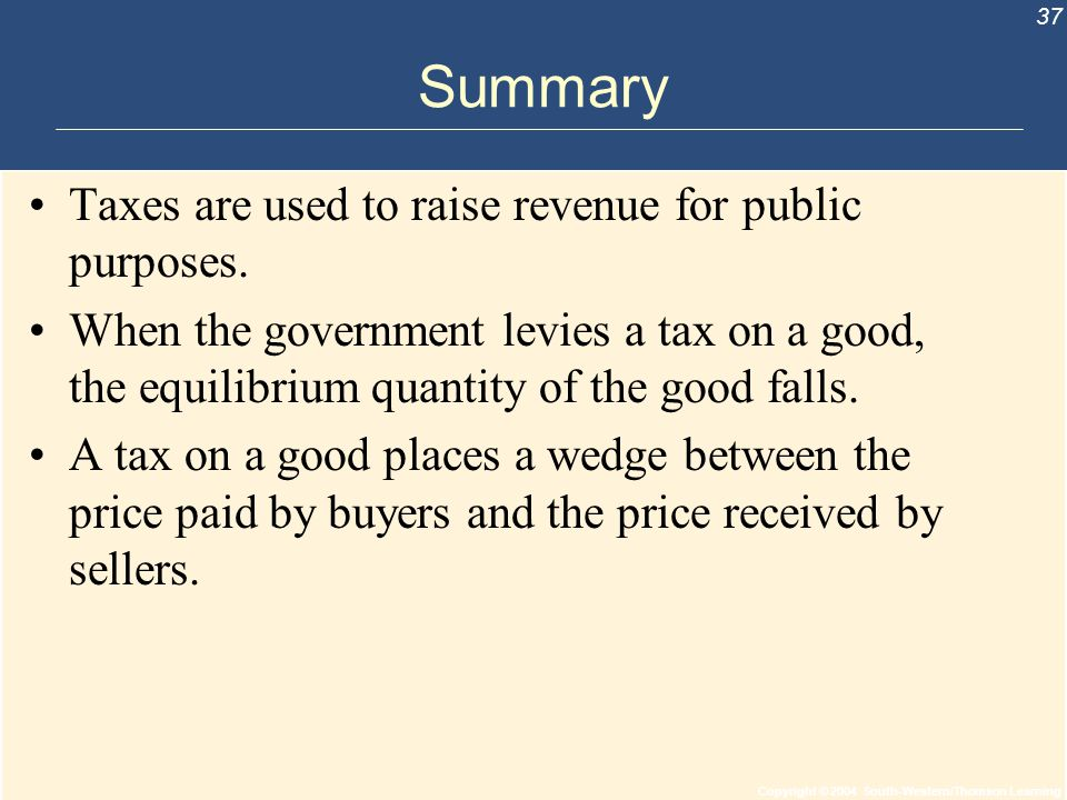 Copyright © 2004 South-Western/Thomson Learning 37 Summary Taxes are used to raise revenue for public purposes. When the government levies a tax on a