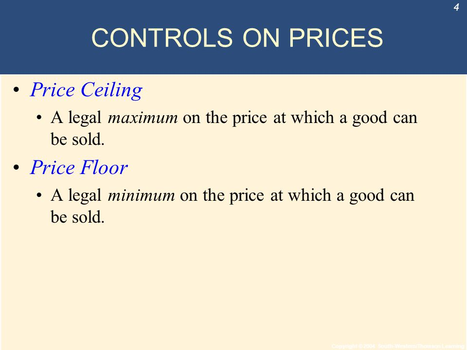 Copyright © 2004 South-Western/Thomson Learning 4 CONTROLS ON PRICES Price Ceiling A legal maximum on the price at which a good can be sold. Price Flo