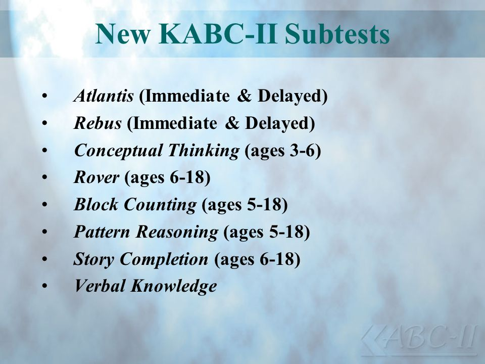 New KABC-II Subtests Atlantis (Immediate & Delayed) Rebus (Immediate & Delayed) Conceptual Thinking (ages 3-6) Rover (ages 6-18) Block Counting (ages