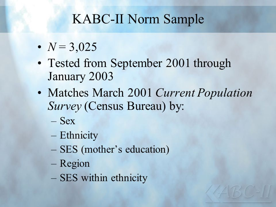 KABC-II Norm Sample N = 3,025 Tested from September 2001 through January 2003 Matches March 2001 Current Population Survey (Census Bureau) by: –Sex –E