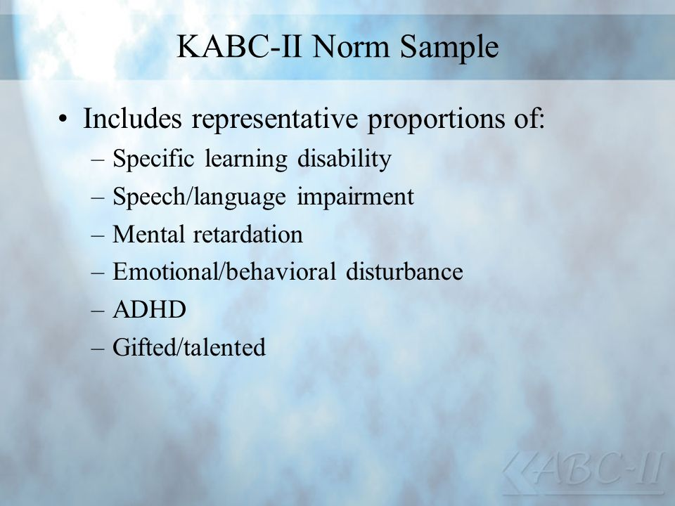 KABC-II Norm Sample Includes representative proportions of: –Specific learning disability –Speech/language impairment –Mental retardation –Emotional/b