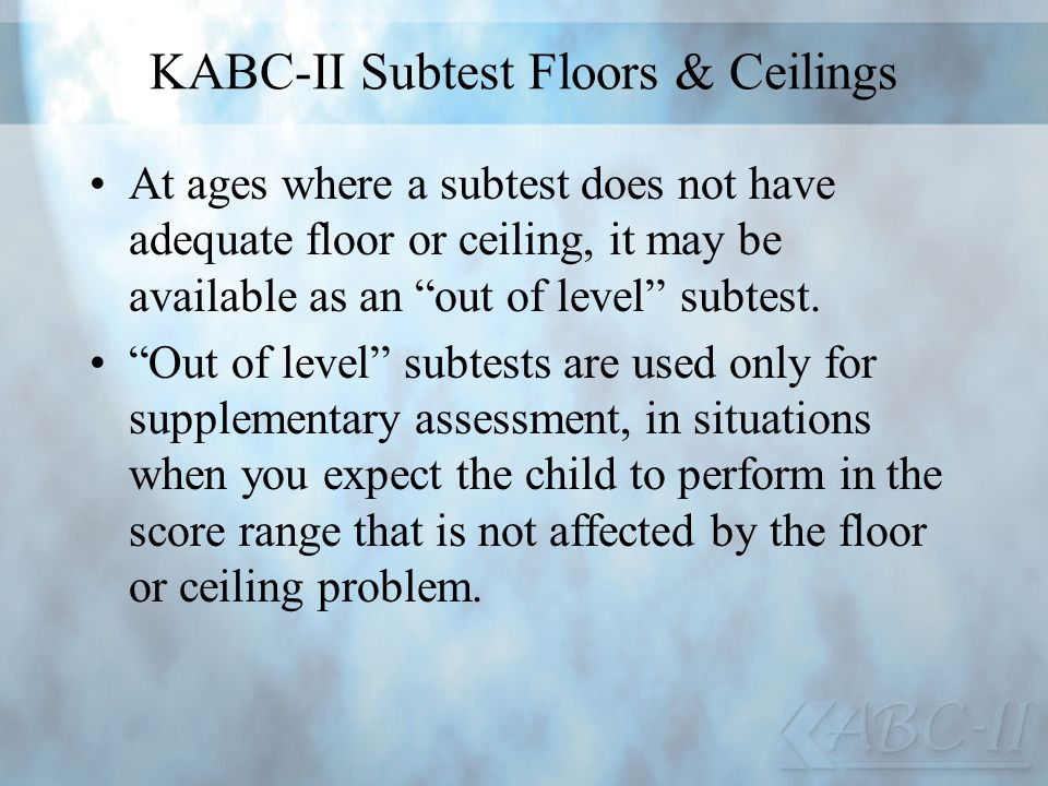 KABC-II Subtest Floors & Ceilings At ages where a subtest does not have adequate floor or ceiling, it may be available as an out of level subtest. Out