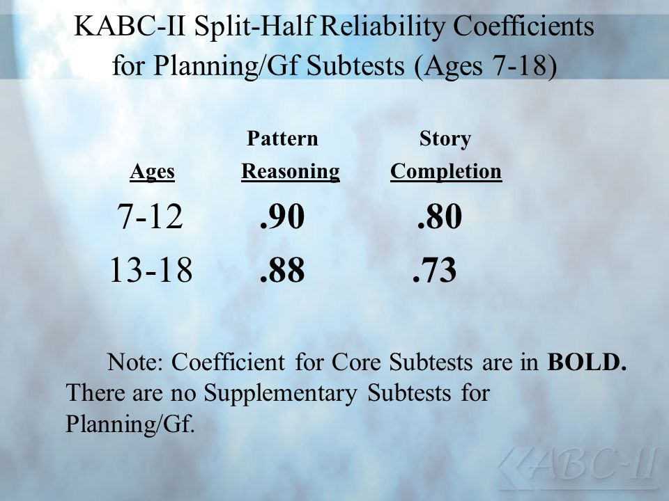 KABC-II Split-Half Reliability Coefficients for Planning/Gf Subtests (Ages 7-18) Pattern Story Ages Reasoning Completion 7-12.90.80 13-18.88.73 Note: