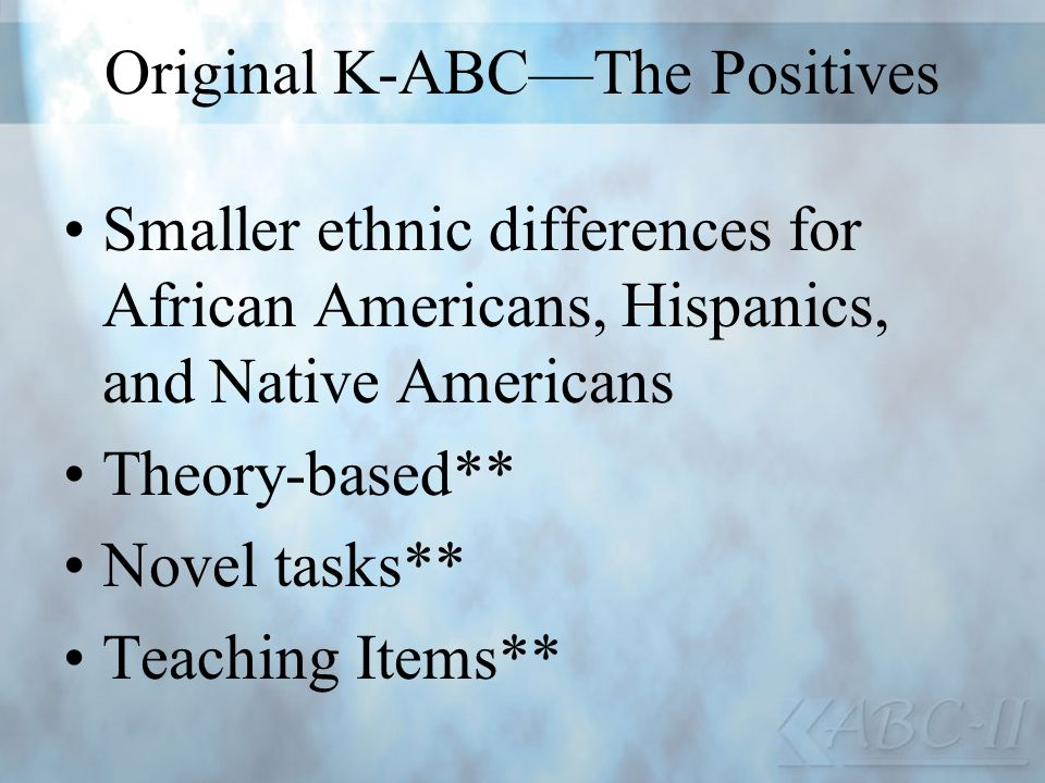 Original K-ABCThe Positives Smaller ethnic differences for African Americans, Hispanics, and Native Americans Theory-based** Novel tasks** Teaching It