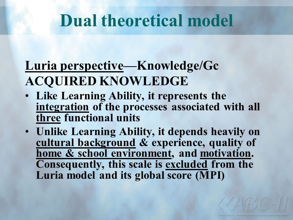 Dual theoretical model Luria perspectiveKnowledge/Gc ACQUIRED KNOWLEDGE Like Learning Ability, it represents the integration of the processes associat