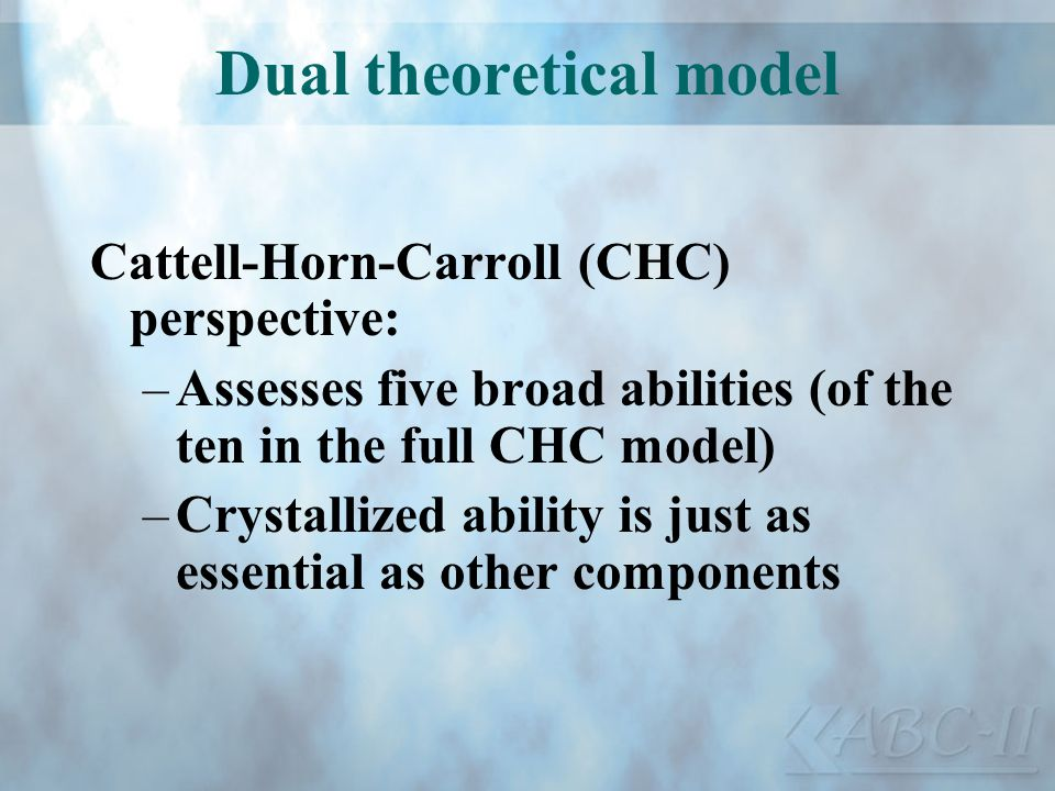 Dual theoretical model Cattell-Horn-Carroll (CHC) perspective: –Assesses five broad abilities (of the ten in the full CHC model) –Crystallized ability