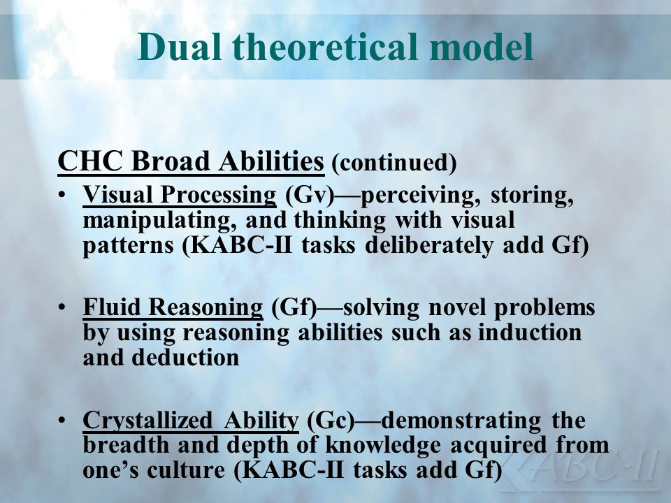 Dual theoretical model CHC Broad Abilities (continued) Visual Processing (Gv)perceiving, storing, manipulating, and thinking with visual patterns (KAB