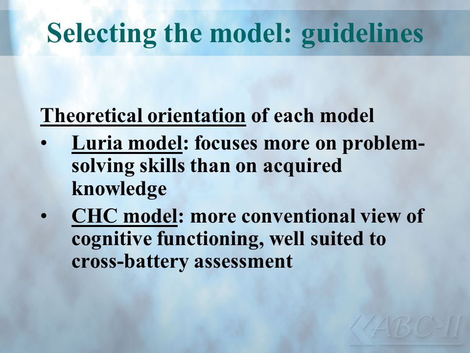 Selecting the model: guidelines Theoretical orientation of each model Luria model: focuses more on problem- solving skills than on acquired knowledge