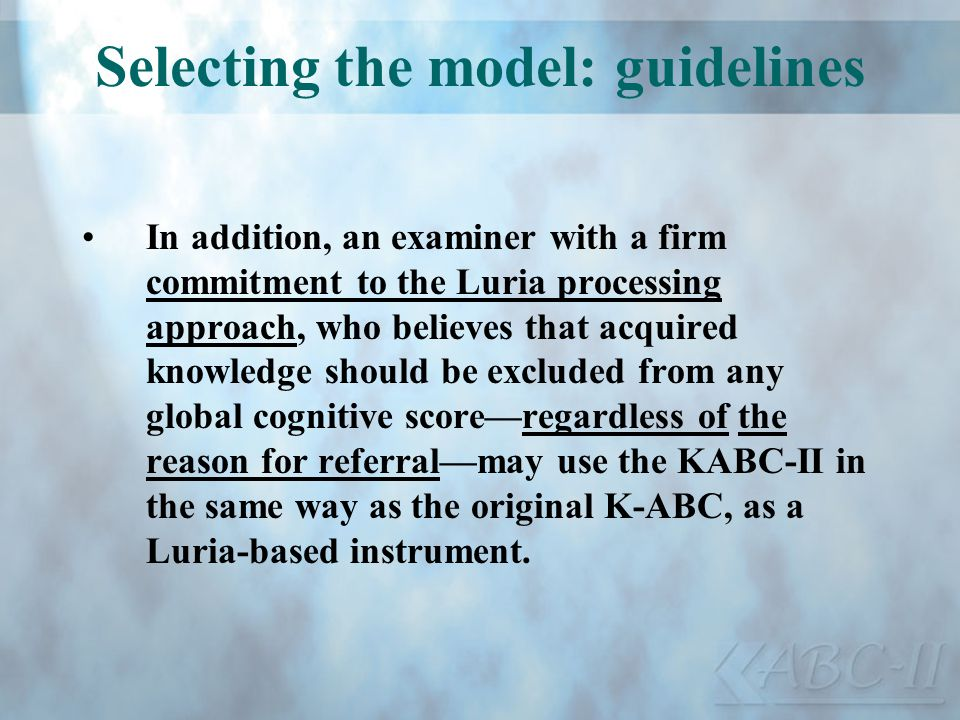 Selecting the model: guidelines In addition, an examiner with a firm commitment to the Luria processing approach, who believes that acquired knowledge