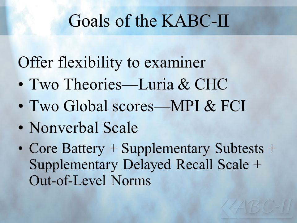 Goals of the KABC-II Offer flexibility to examiner Two TheoriesLuria & CHC Two Global scoresMPI & FCI Nonverbal Scale Core Battery + Supplementary Sub