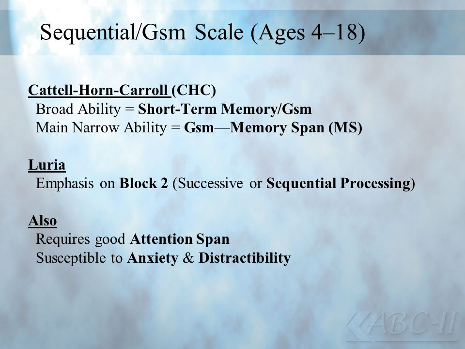 Sequential/Gsm Scale (Ages 4–18) Cattell-Horn-Carroll (CHC) Broad Ability = Short-Term Memory/Gsm Main Narrow Ability = GsmMemory Span (MS) Luria Emph