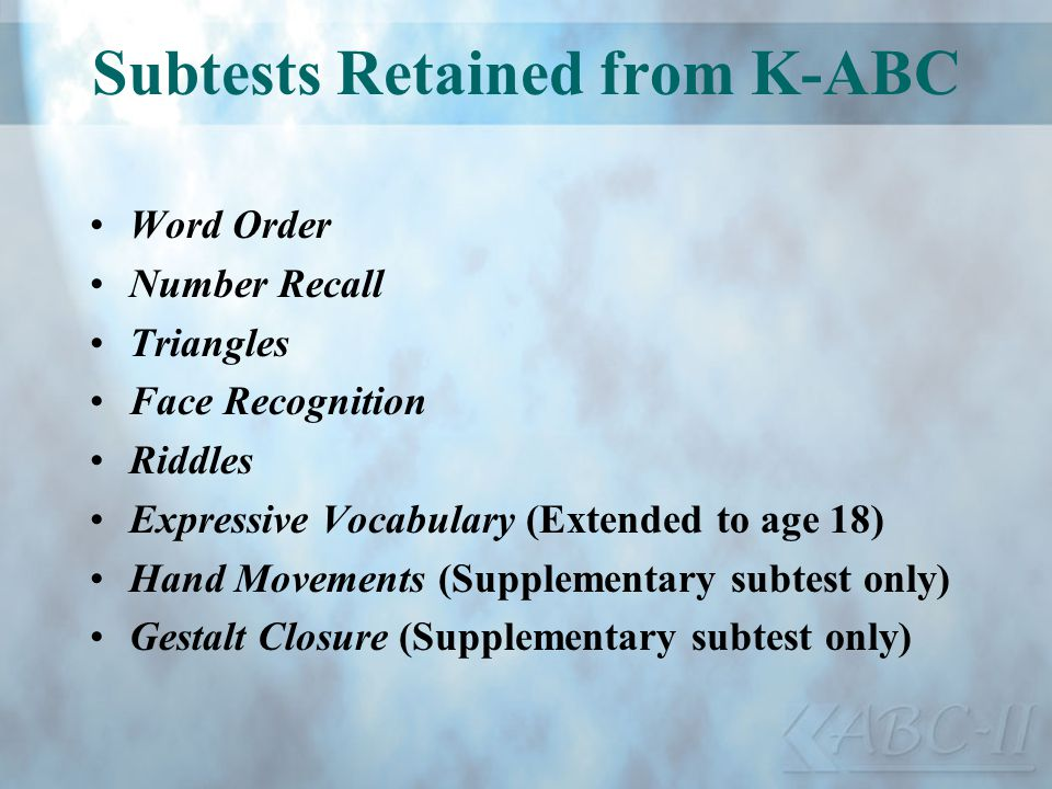 Subtests Retained from K-ABC Word Order Number Recall Triangles Face Recognition Riddles Expressive Vocabulary (Extended to age 18) Hand Movements (Su